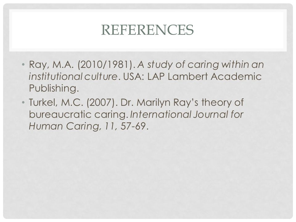 References Ray, M.A. (2010/1981). A study of caring within an institutional culture. USA: LAP Lambert Academic Publishing.