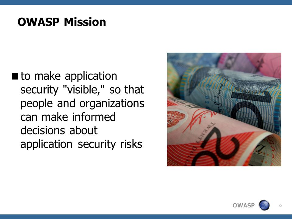 OWASP Mission to make application security visible, so that people and organizations can make informed decisions about application security risks.