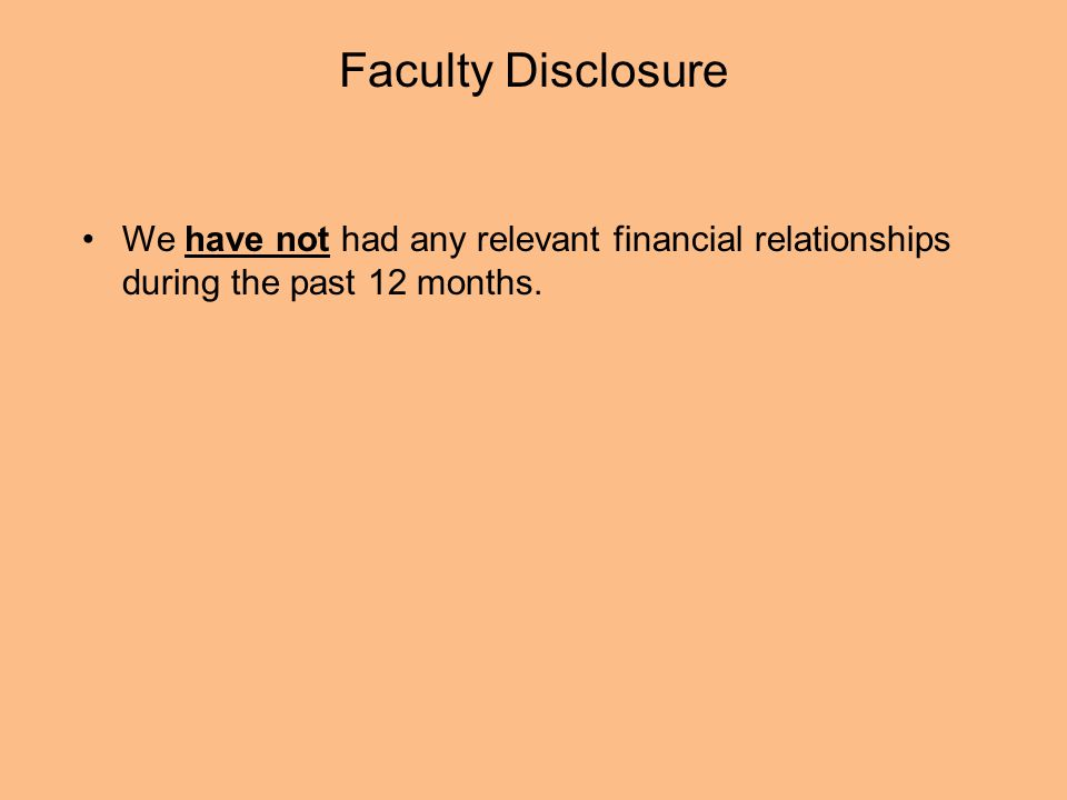 Faculty Disclosure We have not had any relevant financial relationships during the past 12 months.