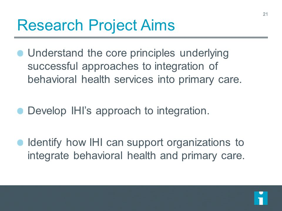 Research Project Aims Understand the core principles underlying successful approaches to integration of behavioral health services into primary care.