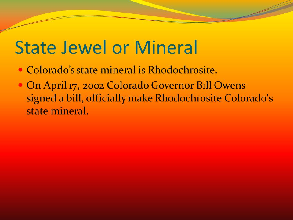 State Jewel or Mineral Colorado's state mineral is Rhodochrosite.