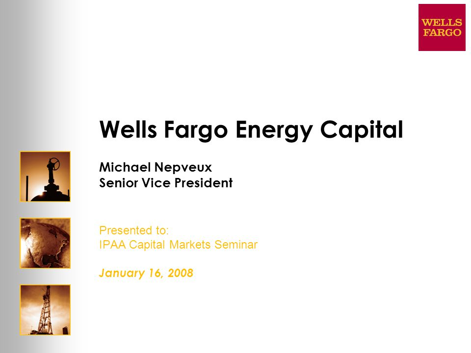 Wells Fargo Energy Capital Michael Nepveux Senior Vice President Presented to: IPAA Capital Markets Seminar January 16, 2008