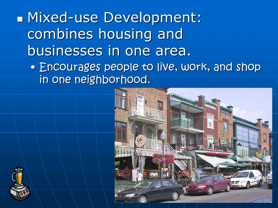 Mixed-use Development: combines housing and businesses in one area.
