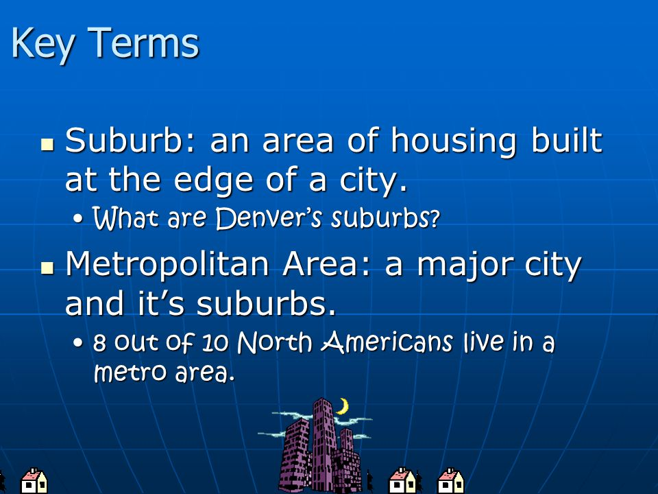 Key Terms Suburb: an area of housing built at the edge of a city.