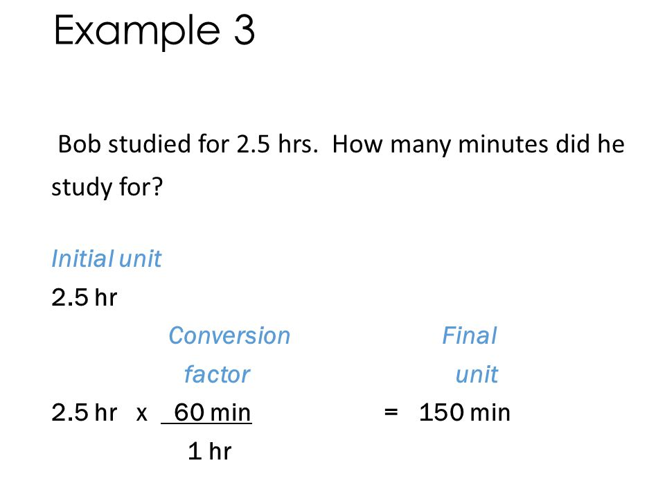 Example 3 Bob studied for 2.5 hrs. How many minutes did he study for Initial unit = hr. Final unit = _______