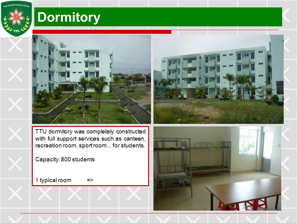 Dormitory TTU dormitory was completely constructed with full support services such as canteen, recreation room, sport room... for students.
