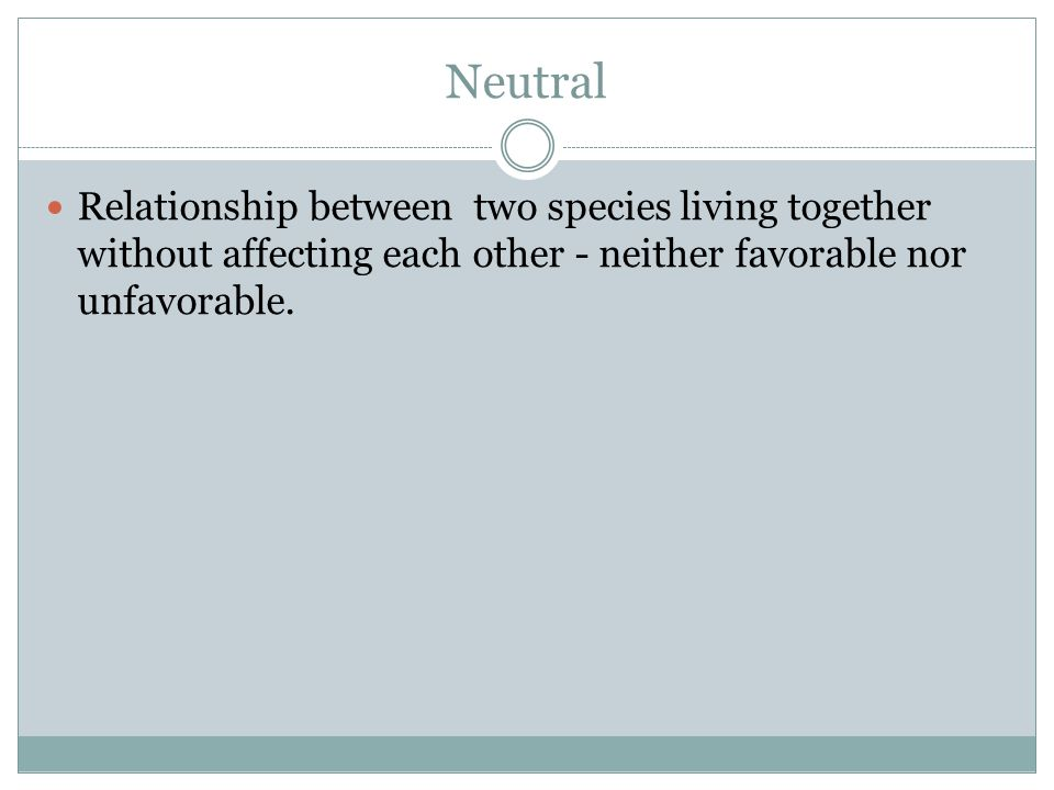 Neutral Relationship between two species living together without affecting each other - neither favorable nor unfavorable.