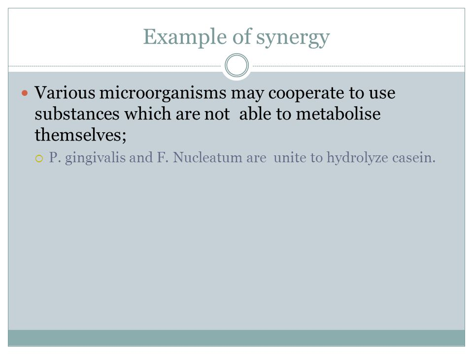 Example of synergy Various microorganisms may cooperate to use substances which are not able to metabolise themselves;