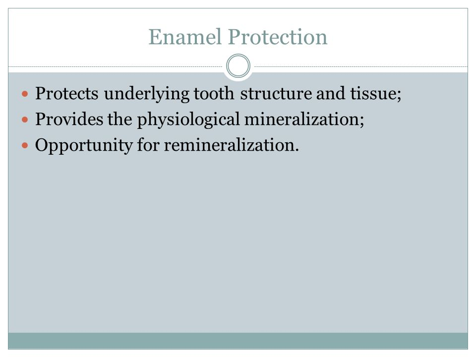 Enamel Protection Protects underlying tooth structure and tissue;