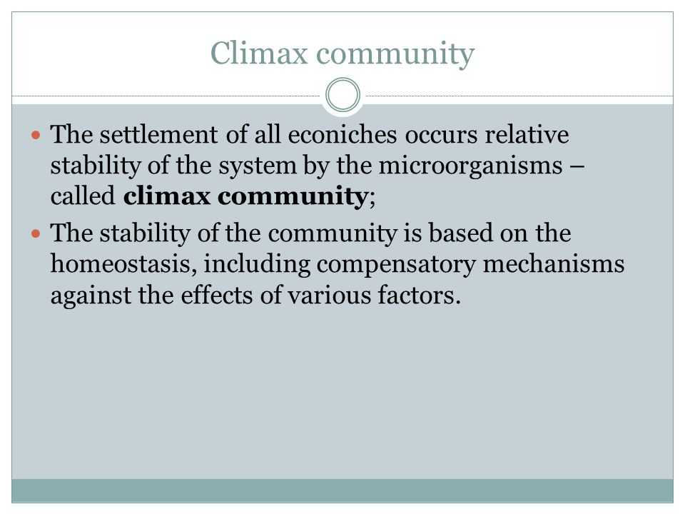 Climax community The settlement of all econiches occurs relative stability of the system by the microorganisms – called climax community;