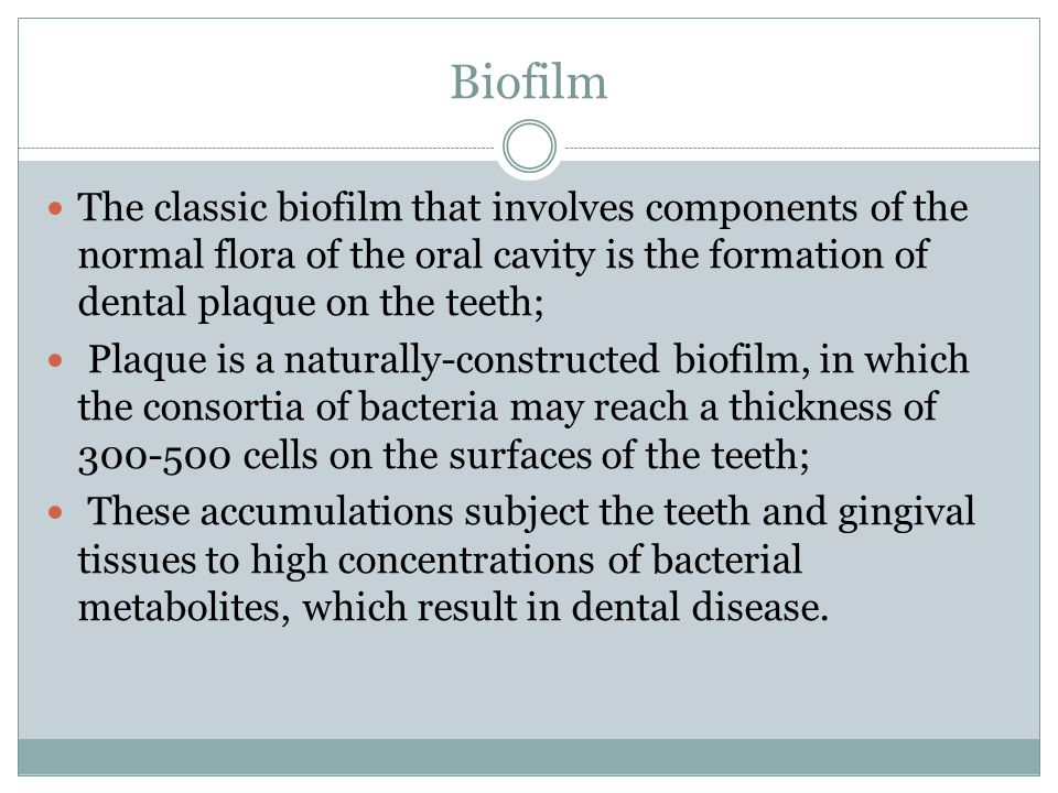 Biofilm The classic biofilm that involves components of the normal flora of the oral cavity is the formation of dental plaque on the teeth;