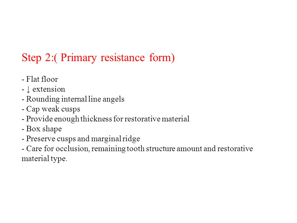 Step 2:( Primary resistance form) - Flat floor - ↓ extension - Rounding internal line angels - Cap weak cusps - Provide enough thickness for restorative material - Box shape - Preserve cusps and marginal ridge - Care for occlusion, remaining tooth structure amount and restorative material type.