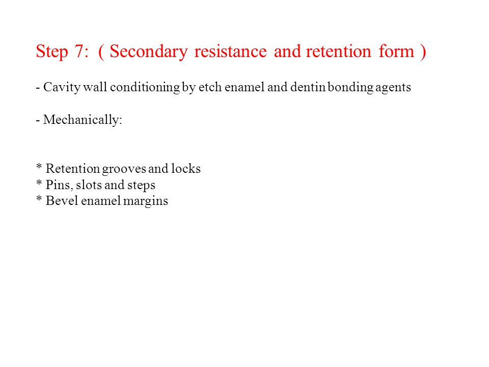 Step 7: ( Secondary resistance and retention form ) - Cavity wall conditioning by etch enamel and dentin bonding agents - Mechanically: * Retention grooves and locks * Pins, slots and steps * Bevel enamel margins