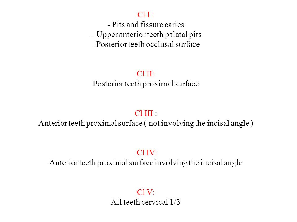 Cl Ι : - Pits and fissure caries - Upper anterior teeth palatal pits - Posterior teeth occlusal surface Cl ΙΙ: Posterior teeth proximal surface Cl ΙΙΙ : Anterior teeth proximal surface ( not involving the incisal angle ) Cl ΙV: Anterior teeth proximal surface involving the incisal angle Cl V: All teeth cervical 1/3
