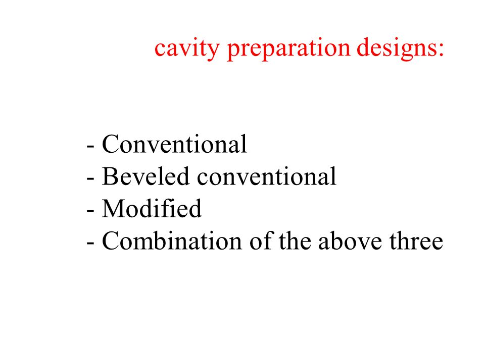 cavity preparation designs: - Conventional - Beveled conventional - Modified - Combination of the above three
