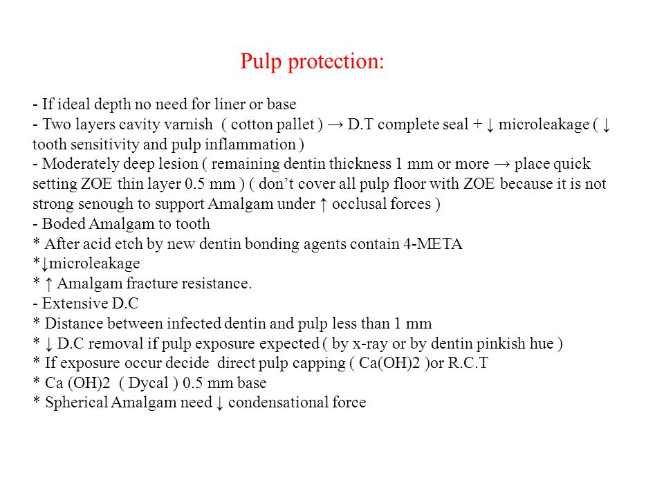 Pulp protection: - If ideal depth no need for liner or base - Two layers cavity varnish ( cotton pallet ) → D.T complete seal + ↓ microleakage ( ↓ tooth sensitivity and pulp inflammation ) - Moderately deep lesion ( remaining dentin thickness 1 mm or more → place quick setting ZOE thin layer 0.5 mm ) ( don't cover all pulp floor with ZOE because it is not strong senough to support Amalgam under ↑ occlusal forces ) - Boded Amalgam to tooth * After acid etch by new dentin bonding agents contain 4-META *↓microleakage * ↑ Amalgam fracture resistance.