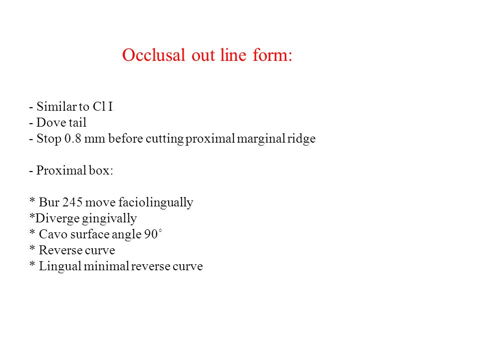 Occlusal out line form: - Similar to Cl Ι - Dove tail - Stop 0