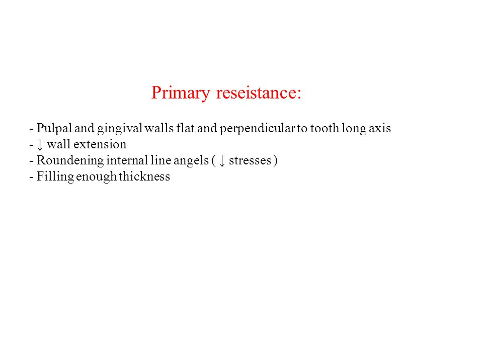 Primary reseistance: - Pulpal and gingival walls flat and perpendicular to tooth long axis - ↓ wall extension - Roundening internal line angels ( ↓ stresses ) - Filling enough thickness