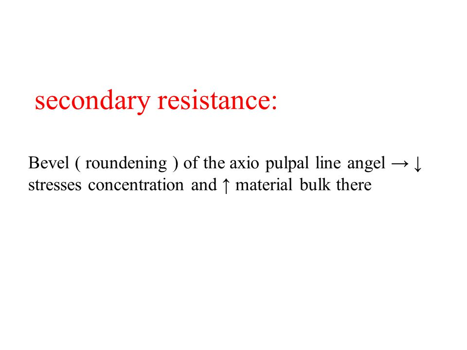 secondary resistance: Bevel ( roundening ) of the axio pulpal line angel → ↓ stresses concentration and ↑ material bulk there