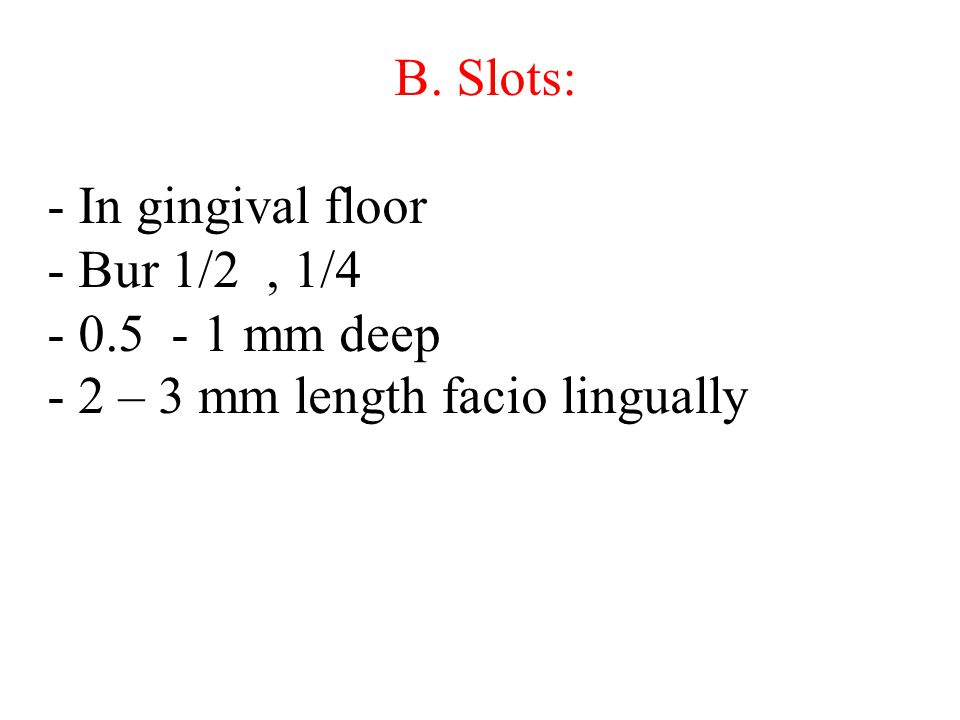 B. Slots: - In gingival floor - Bur 1/2 , 1/4 - 0