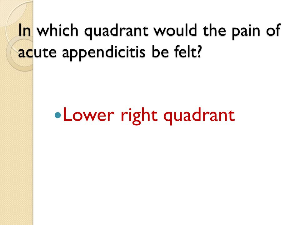 In which quadrant would the pain of acute appendicitis be felt