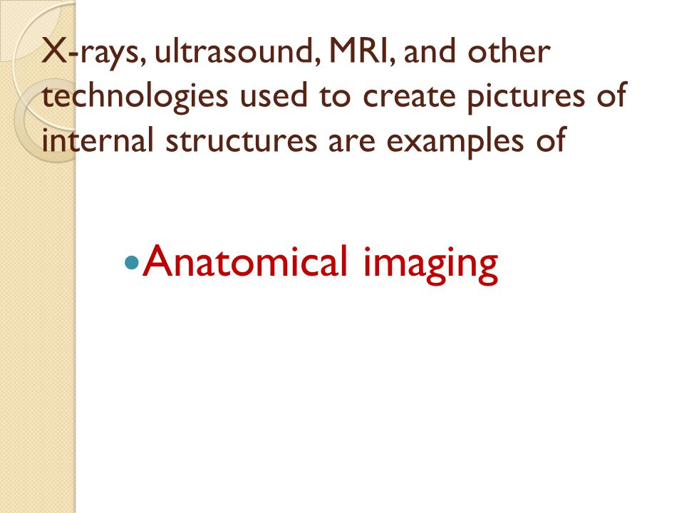 X-rays, ultrasound, MRI, and other technologies used to create pictures of internal structures are examples of