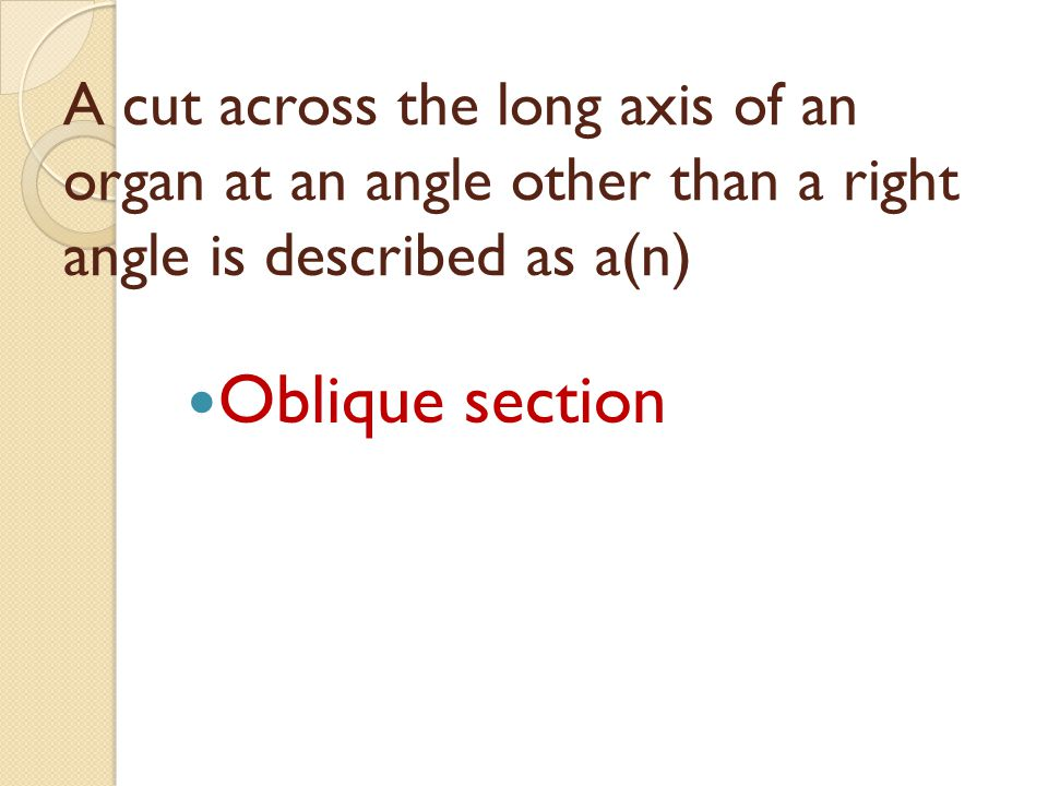A cut across the long axis of an organ at an angle other than a right angle is described as a(n)