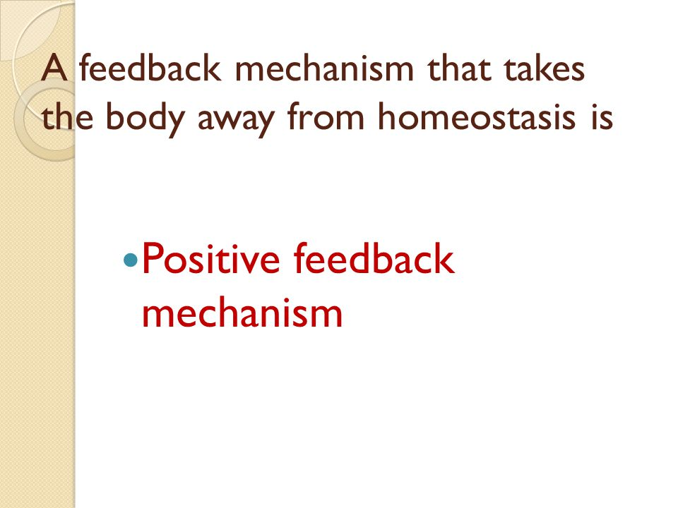 A feedback mechanism that takes the body away from homeostasis is