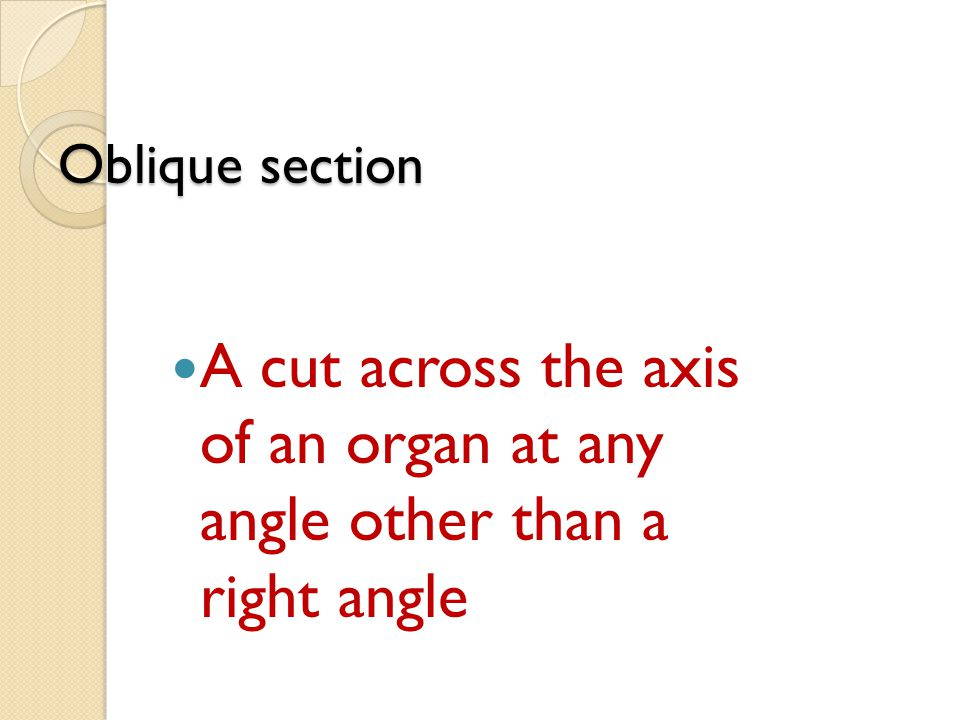 Oblique section A cut across the axis of an organ at any angle other than a right angle