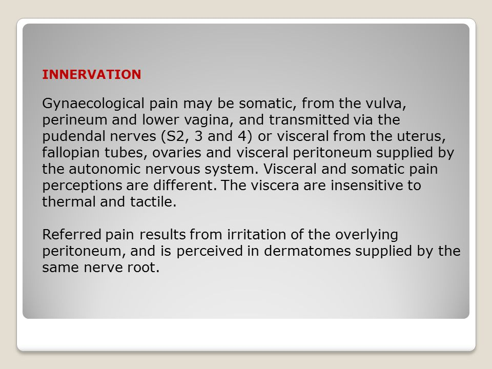 INNERVATION Gynaecological pain may be somatic, from the vulva, perineum and lower vagina, and transmitted via the pudendal nerves (S2, 3 and 4) or visceral from the uterus, fallopian tubes, ovaries and visceral peritoneum supplied by the autonomic nervous system.