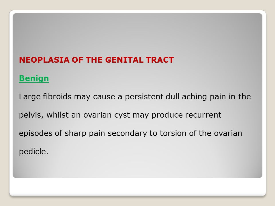 NEOPLASIA OF THE GENITAL TRACT Benign Large fibroids may cause a persistent dull aching pain in the pelvis, whilst an ovarian cyst may produce recurrent episodes of sharp pain secondary to torsion of the ovarian pedicle.