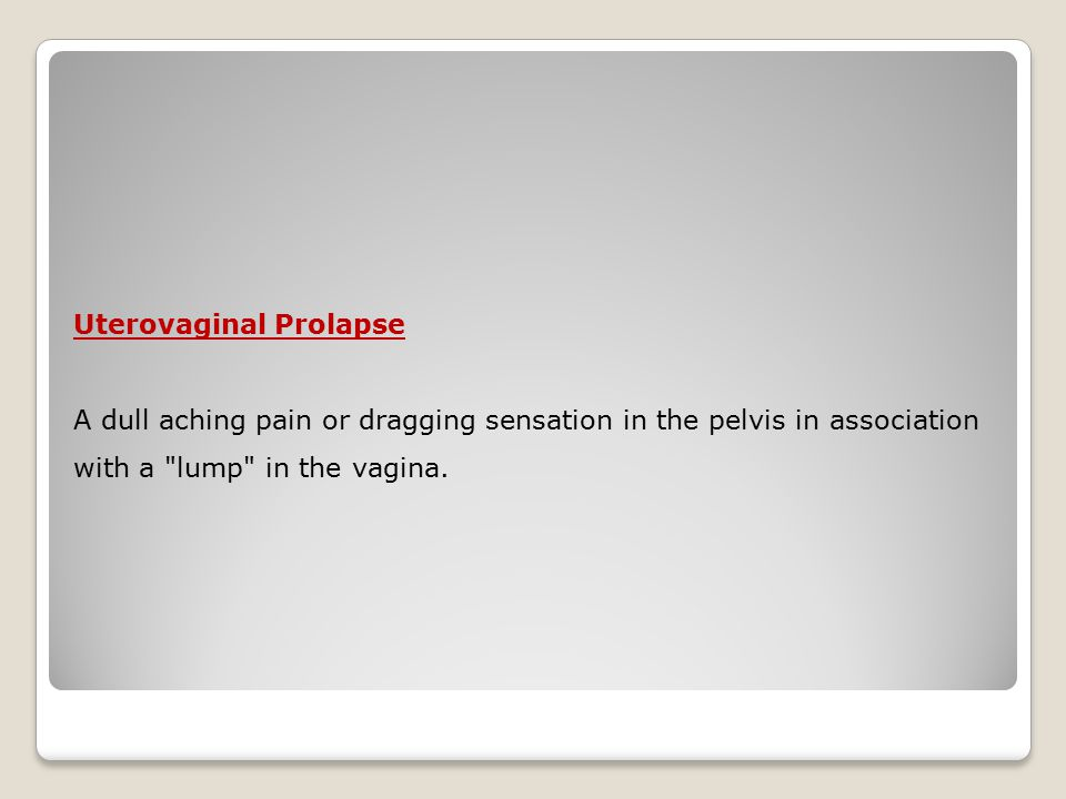 Uterovaginal Prolapse A dull aching pain or dragging sensation in the pelvis in association with a lump in the vagina.