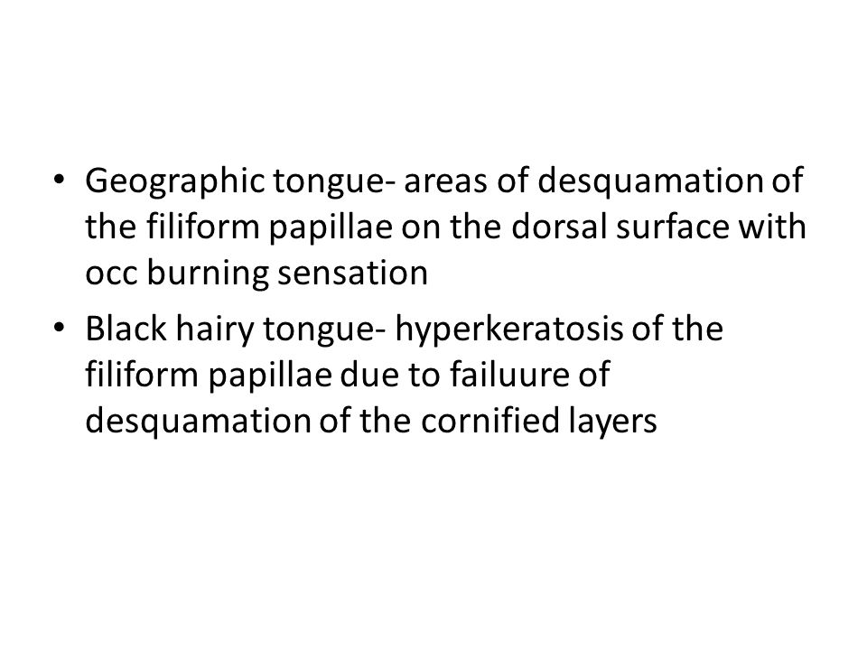 Geographic tongue- areas of desquamation of the filiform papillae on the dorsal surface with occ burning sensation