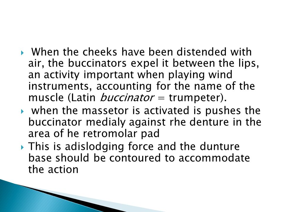 When the cheeks have been distended with air, the buccinators expel it between the lips, an activity important when playing wind instruments, accounting for the name of the muscle (Latin buccinator = trumpeter).