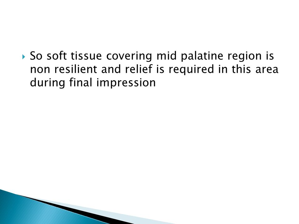 So soft tissue covering mid palatine region is non resilient and relief is required in this area during final impression