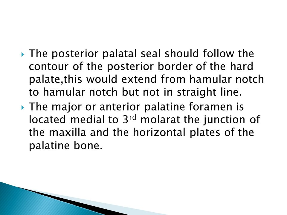 The posterior palatal seal should follow the contour of the posterior border of the hard palate,this would extend from hamular notch to hamular notch but not in straight line.