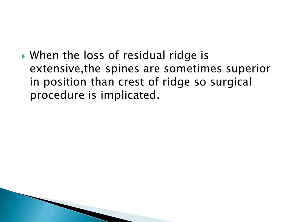 When the loss of residual ridge is extensive,the spines are sometimes superior in position than crest of ridge so surgical procedure is implicated.
