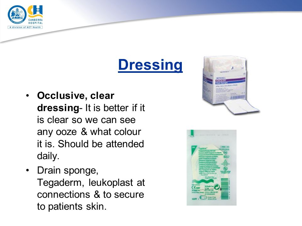 Dressing Occlusive, clear dressing- It is better if it is clear so we can see any ooze & what colour it is. Should be attended daily.