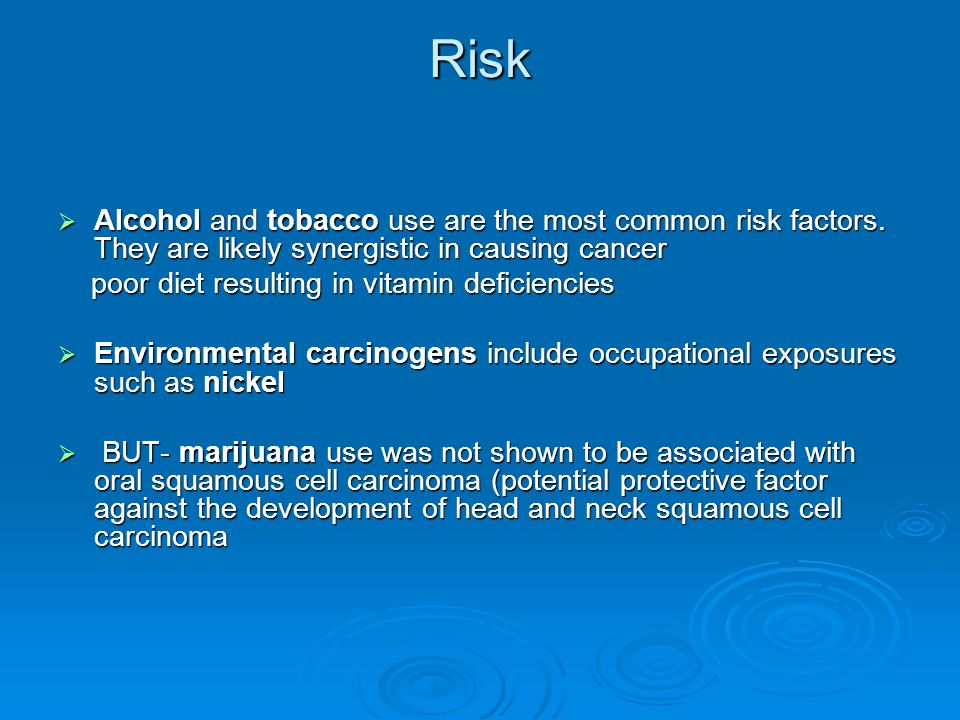 Risk Alcohol and tobacco use are the most common risk factors. They are likely synergistic in causing cancer.