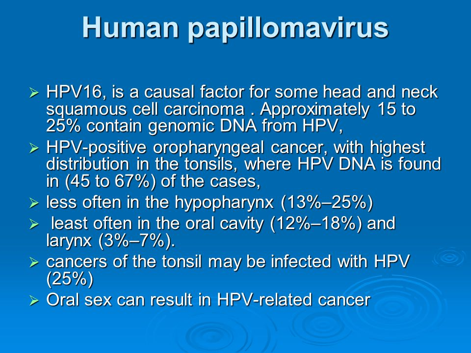 Human papillomavirus HPV16, is a causal factor for some head and neck squamous cell carcinoma . Approximately 15 to 25% contain genomic DNA from HPV,