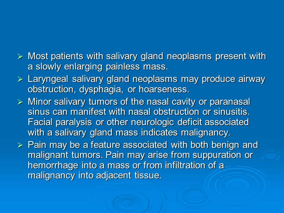 Most patients with salivary gland neoplasms present with a slowly enlarging painless mass.