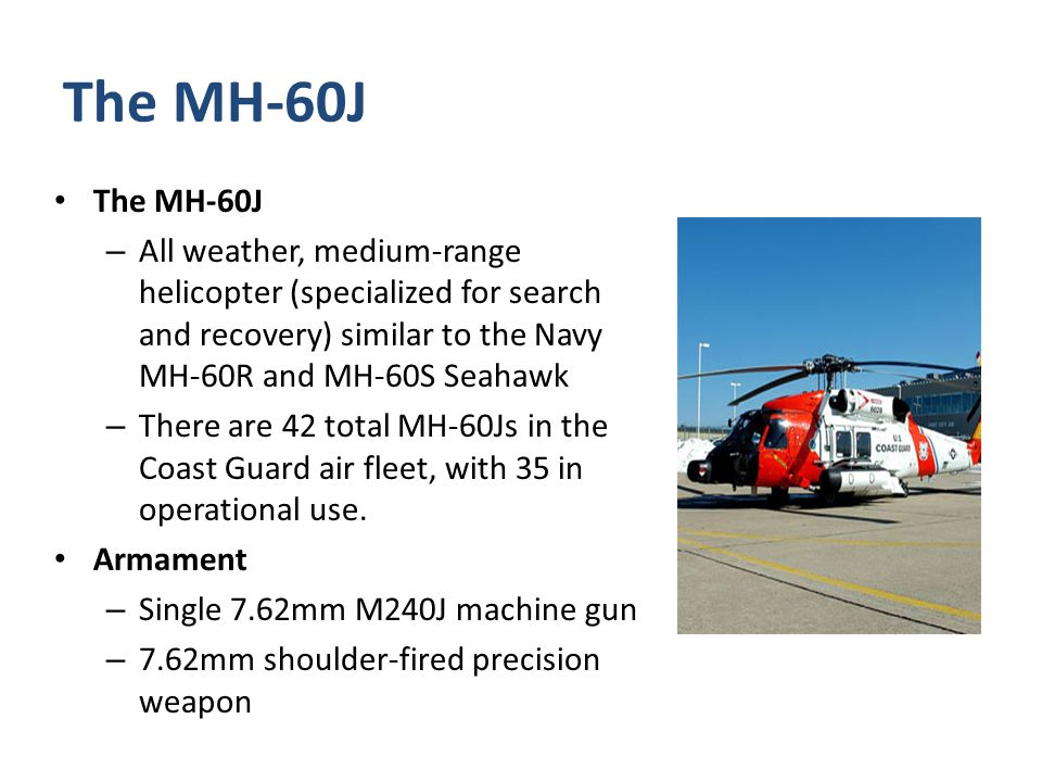 The MH-60J The MH-60J. All weather, medium-range helicopter (specialized for search and recovery) similar to the Navy MH-60R and MH-60S Seahawk.