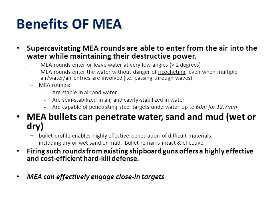 Benefits OF MEA Supercavitating MEA rounds are able to enter from the air into the water while maintaining their destructive power.