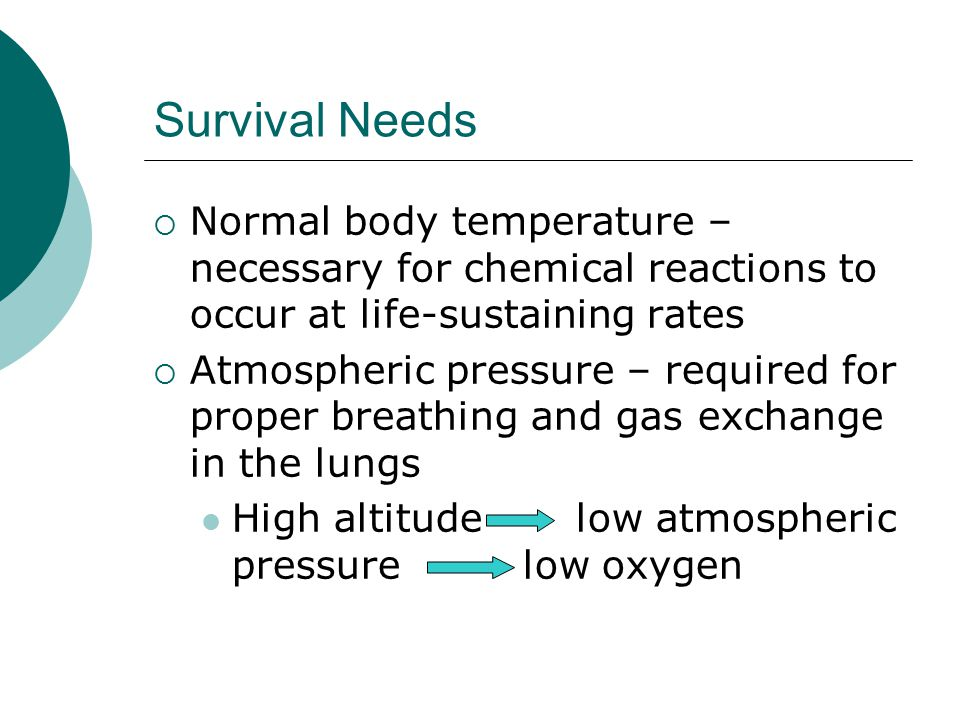 Survival Needs Normal body temperature – necessary for chemical reactions to occur at life-sustaining rates.