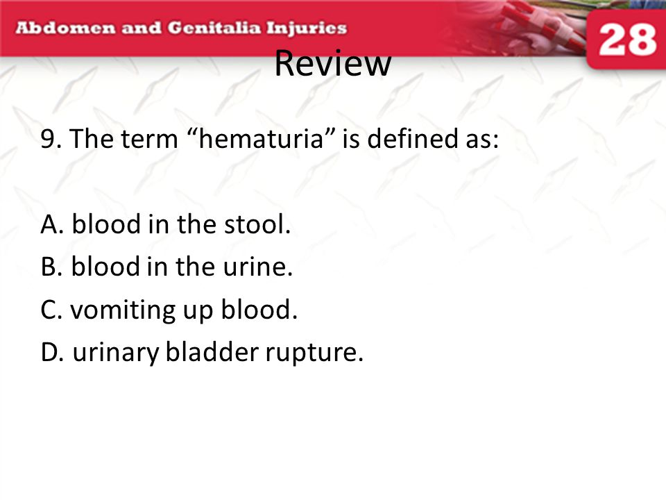 Review 9. The term hematuria is defined as: A. blood in the stool.