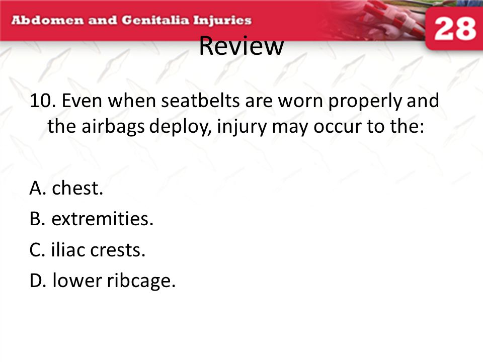 Review 10. Even when seatbelts are worn properly and the airbags deploy, injury may occur to the: A. chest.
