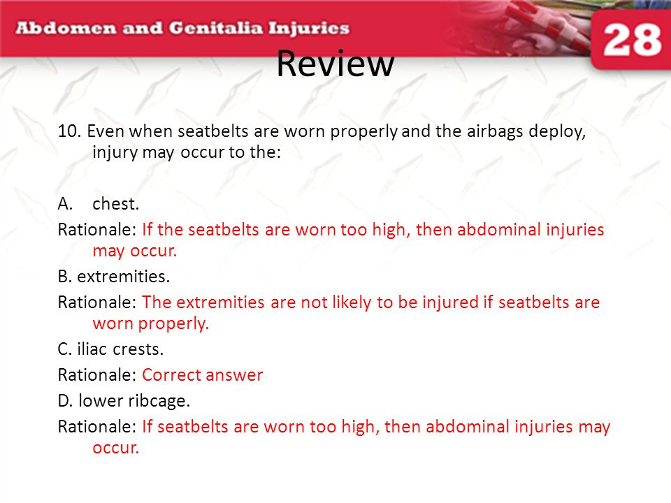Review 10. Even when seatbelts are worn properly and the airbags deploy, injury may occur to the: chest.