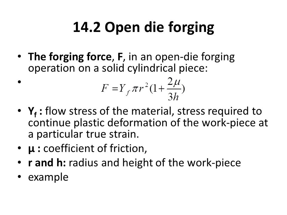 14.2 Open die forging The forging force, F, in an open-die forging operation on a solid cylindrical piece: