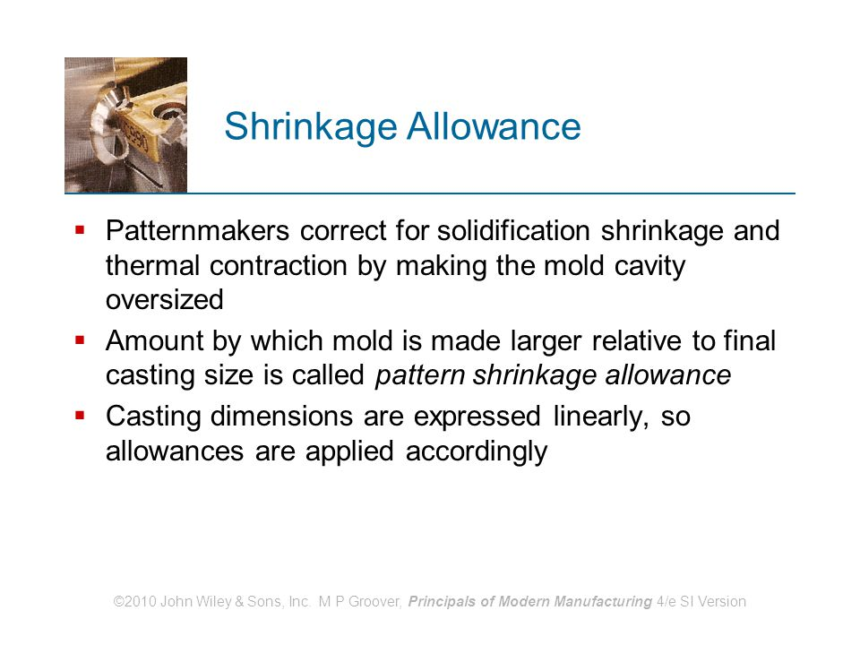 Shrinkage Allowance Patternmakers correct for solidification shrinkage and thermal contraction by making the mold cavity oversized.