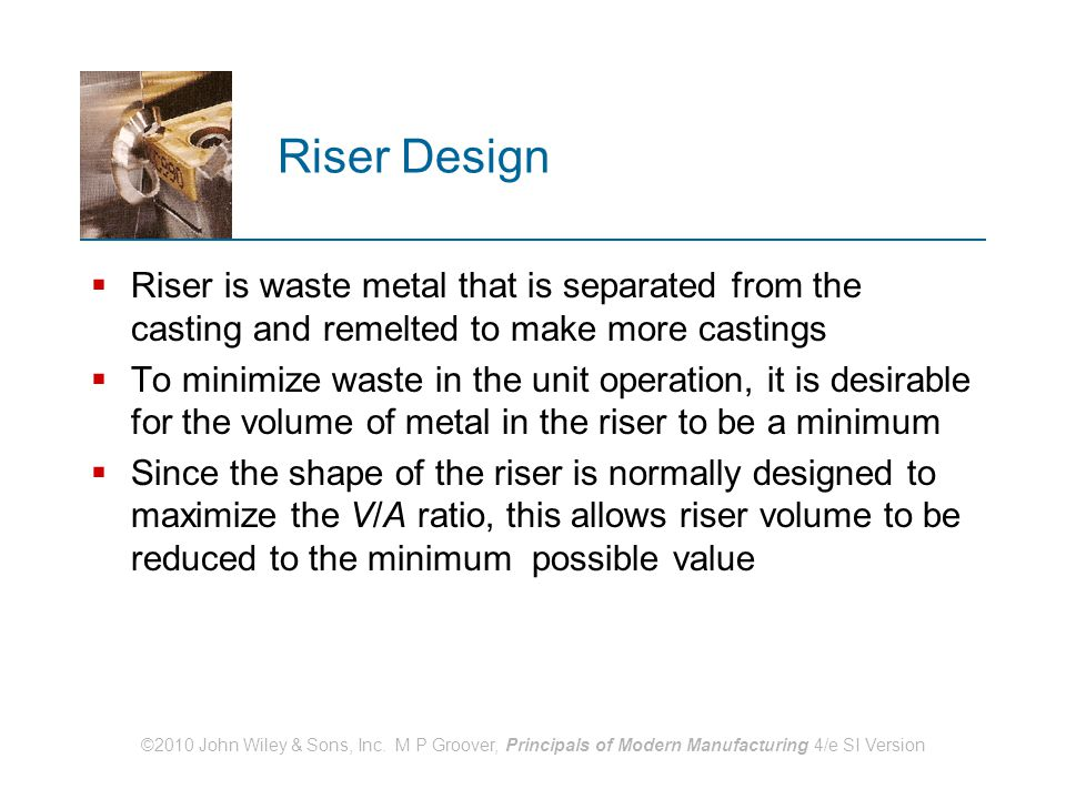 Riser Design Riser is waste metal that is separated from the casting and remelted to make more castings.